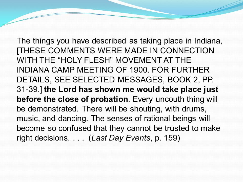 The things you have described as taking place in Indiana, [THESE COMMENTS WERE MADE IN CONNECTION WITH THE HOLY FLESH MOVEMENT AT THE INDIANA CAMP MEETING OF 1900.